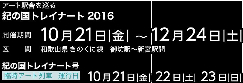 開催期間10月21日|金|-12月24日|土|,開催区間和歌山県JRきのくに線御坊駅−新宮駅間,臨時アート列車「紀の国トレイナート号」運行,10月21日|金|22日|土|23日|日|